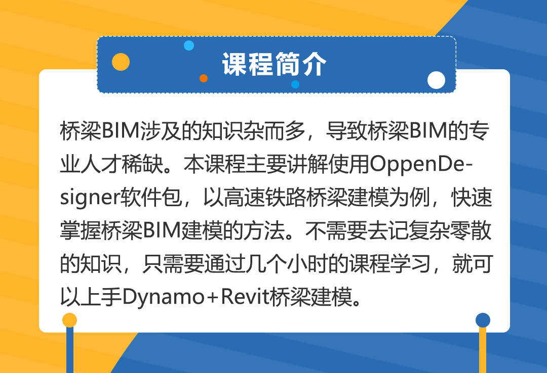 桥梁BIM涉及的知识杂而多,导致桥梁BIM的专业人才稀缺。本课程主要讲解使用OppenDesigner软件包,以高速铁路桥梁建模为例,快速掌握桥梁BIM建模的方法。不需要去记复杂零散的知识,只需要通过几个小时的课程学习,就可以上手Dynamo+Revit桥梁建模。