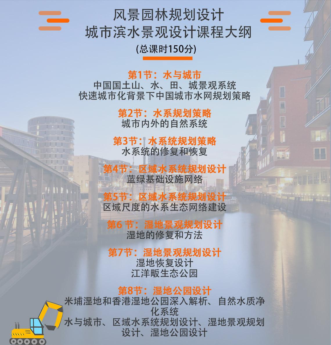 市滨水景观设计课程大纲 第1节: 水与城市:中国国土山、水、田、城景观系统           快速城市化背景下中国城市水网规划策略 第2节: 水系规划策略:城市内外的自然系统 第3节:水系统规划策略——水系统的修复和恢复 第4节:区域水系统规划设计——蓝绿基础设施网络 第5节:区域水系统规划设计——区域尺度的水系生态网络建设 第6 节:湿地景观规划设计:湿地的修复和方法 第7节:湿地景观规划设计:湿地恢复设计----江洋畈生态公园 第8节:湿地公园设计——米埔湿地和香港湿地公园深入解析、自然水质净化系统