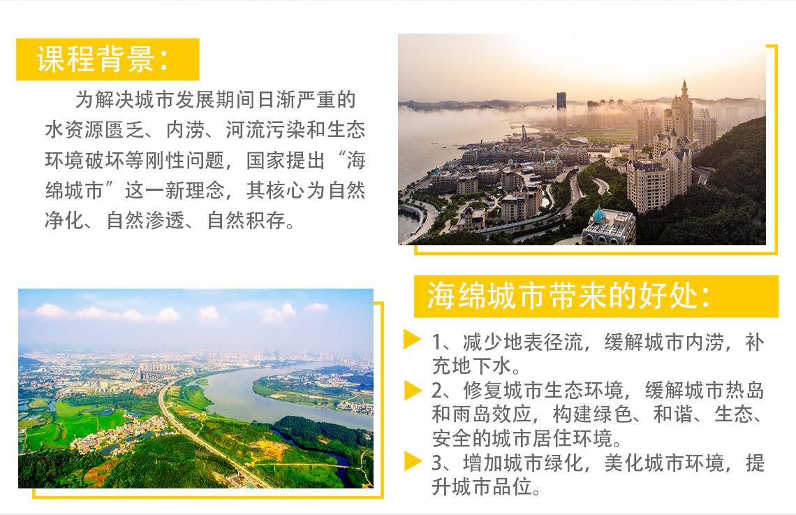 """课程背景: 为解决城市发展期间日渐严重的水资源匮乏、内涝、河流污染和生态环境破坏等刚性问题,国家提出""""海绵城市""""这一新理念,其核心为自然净化、自然渗透、自然积存。 海绵城市带来的好处: 1、减少地表径流,缓解城市内涝,补充地下水。 2、修复城市生态环境,缓解城市热岛和雨岛效应,构建绿色、和谐、生态、安全的城市居住环境。 3、增加城市绿化,美化城市环境,提升城市品位。"""
