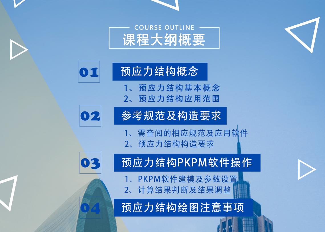 课程目录  一、预应力结构概念—————————————(45分钟)  1、预应力结构基本概念  2、预应力结构应用范围  二、参考规范及构造要求———————————(45分钟)  1、需查阅的相应规范及应用软件  2、预应力结构构造要求  三、预应力结构PKPM软件操作—————————(1小时)  1、PKPM软件建模及参数设置  2、计算结果判断及结果调整  四、预应力结构绘图注意事项——————————(30分钟)